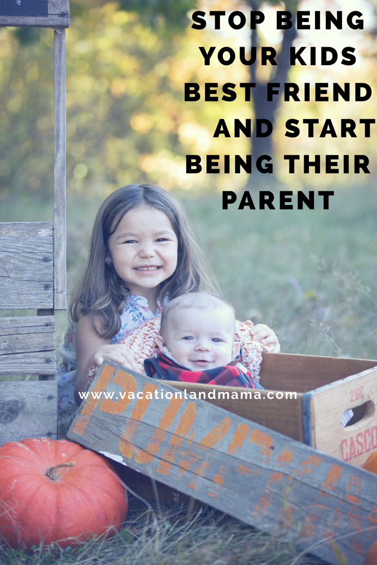 Stop being your kids best friend and start being their parent
